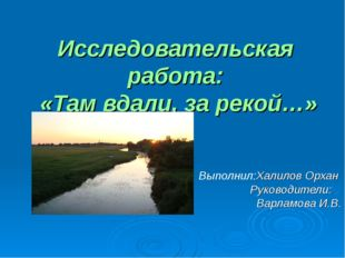 Исследовательская работа: «Там вдали, за рекой…» Выполнил:Халилов Орхан Руков