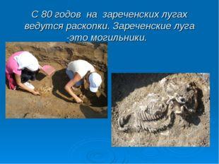 С 80 годов на зареченских лугах ведутся раскопки. Зареченские луга -это могил