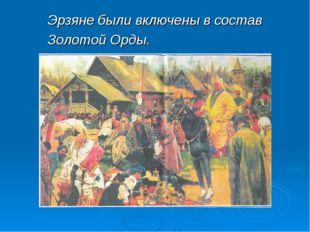 Эрзяне были включены в состав Золотой Орды.