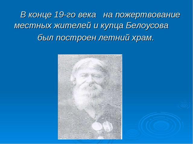 В конце 19-го века на пожертвование местных жителей и купца Белоусова был по...