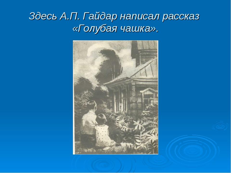 Здесь А.П. Гайдар написал рассказ «Голубая чашка».