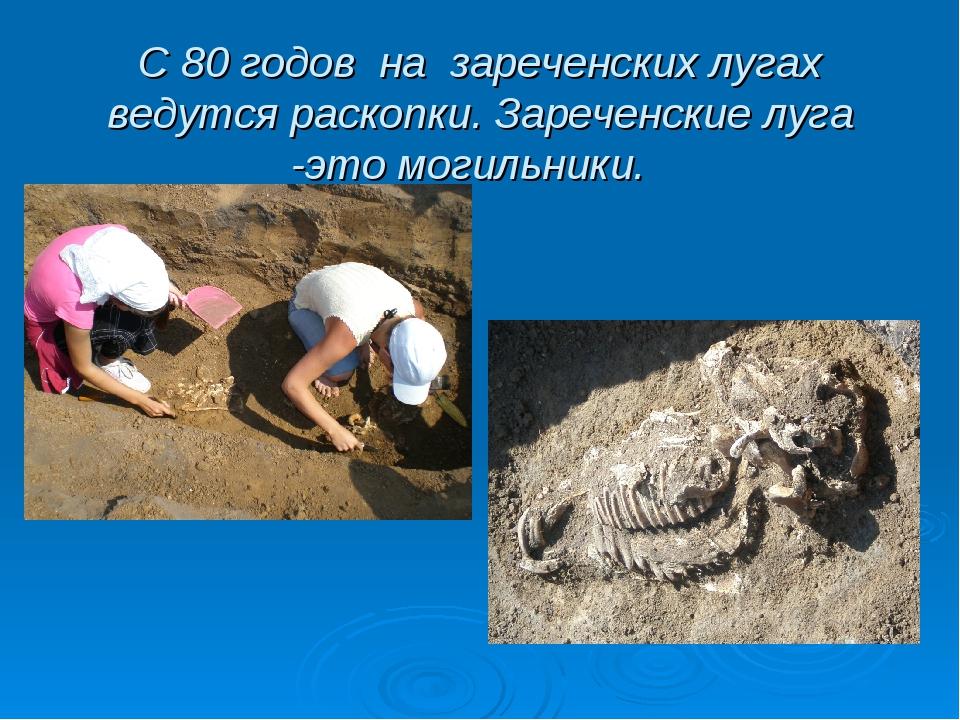 С 80 годов на зареченских лугах ведутся раскопки. Зареченские луга -это могил...