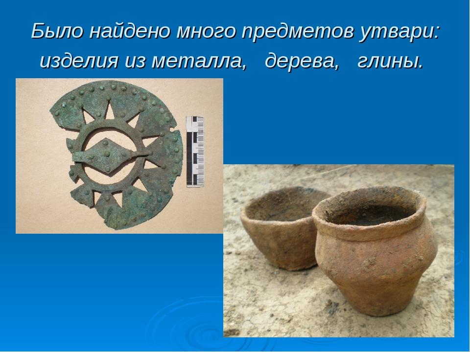 Было найдено много предметов утвари: изделия из металла, дерева, глины.