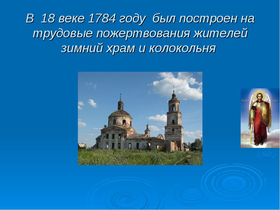 В 18 веке 1784 году был построен на трудовые пожертвования жителей зимний хра...