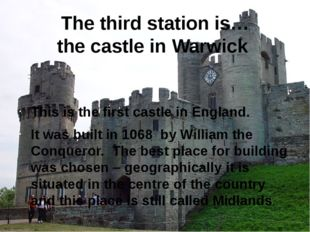 The third station is… the castle in Warwick This is the first castle in Engla