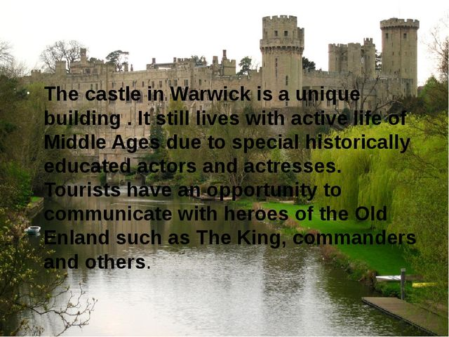 The castle in Warwick is a unique building . It still lives with active life...