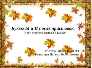 Буквы Ы и И после приставок. Урок русского языка в 6 классе. Учитель МБОУ ЕСШ