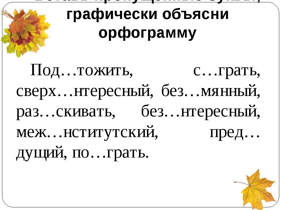 Вставь пропущенные буквы, графически объясни орфограмму Под…тожить, с…грать,...