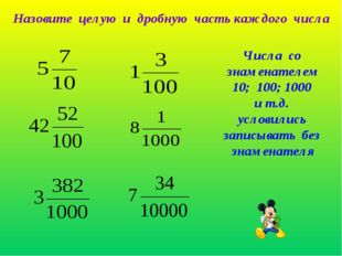 Назовите целую и дробную часть каждого числа Числа со знаменателем 10; 100; 1