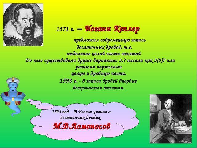 1571 г. – Иоганн Кеплер предложил современную запись десятичных дробей, т.е....