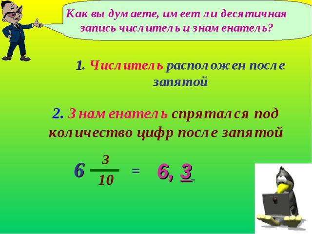 Как вы думаете, имеет ли десятичная запись числитель и знаменатель? 6, 3 2. З...