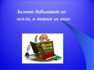 Золото добывают из земли, а знания из книг