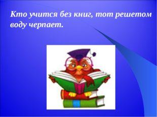 Кто учится без книг, тот решетом воду черпает.