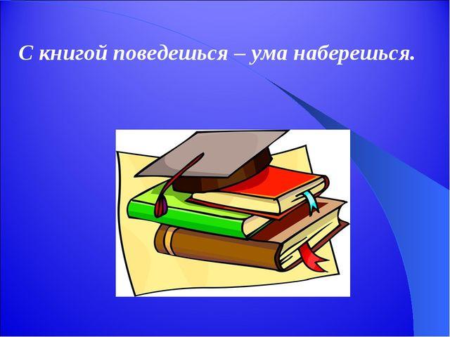 С книгой поведешься – ума наберешься.