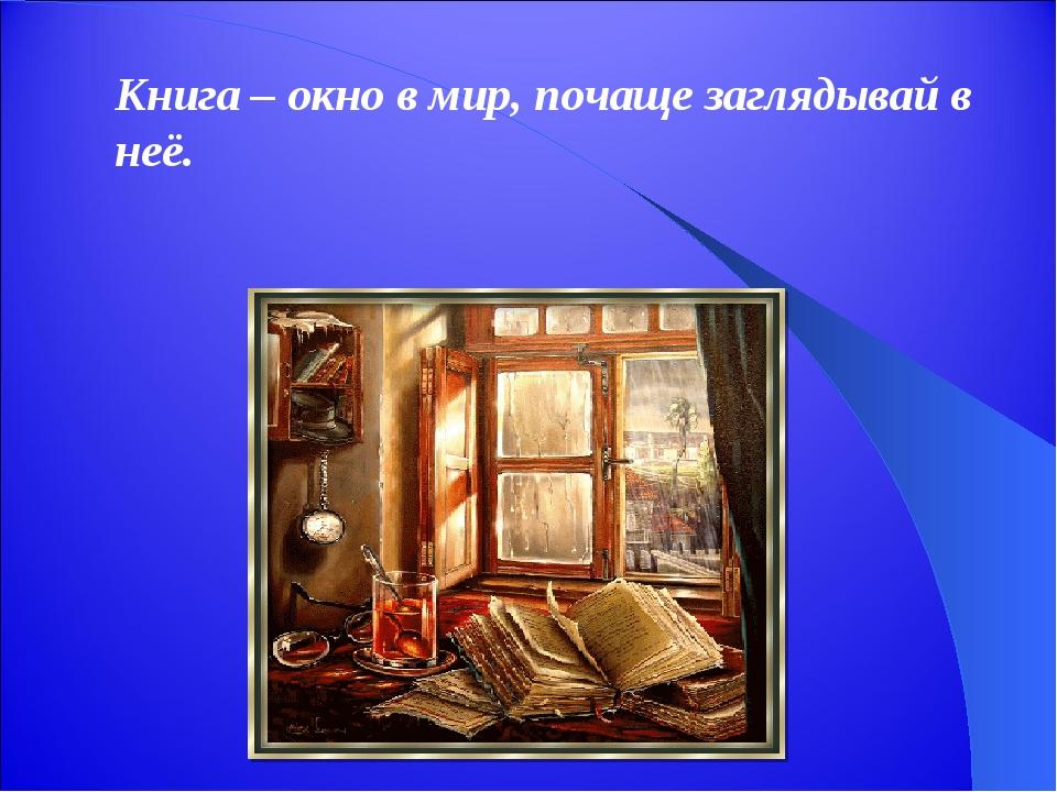 Книга – окно в мир, почаще заглядывай в неё.