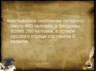 . крестьянское ополчение потеряло около 400 человек, а феодалы – более 260 че
