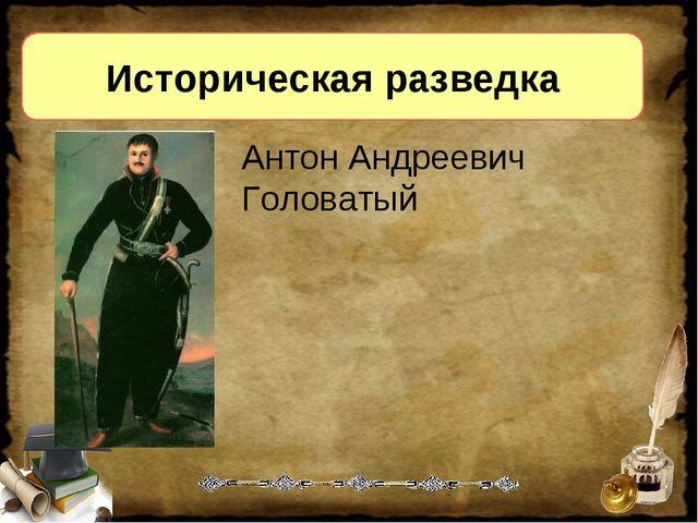Историческая разведка Антон Андреевич Головатый