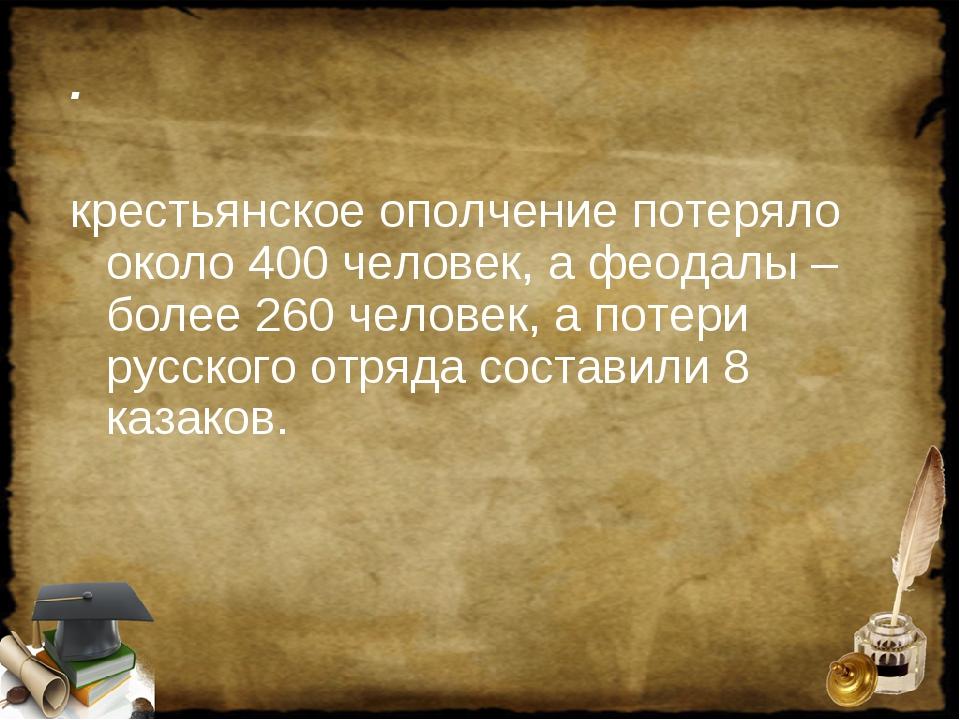 . крестьянское ополчение потеряло около 400 человек, а феодалы – более 260 че...