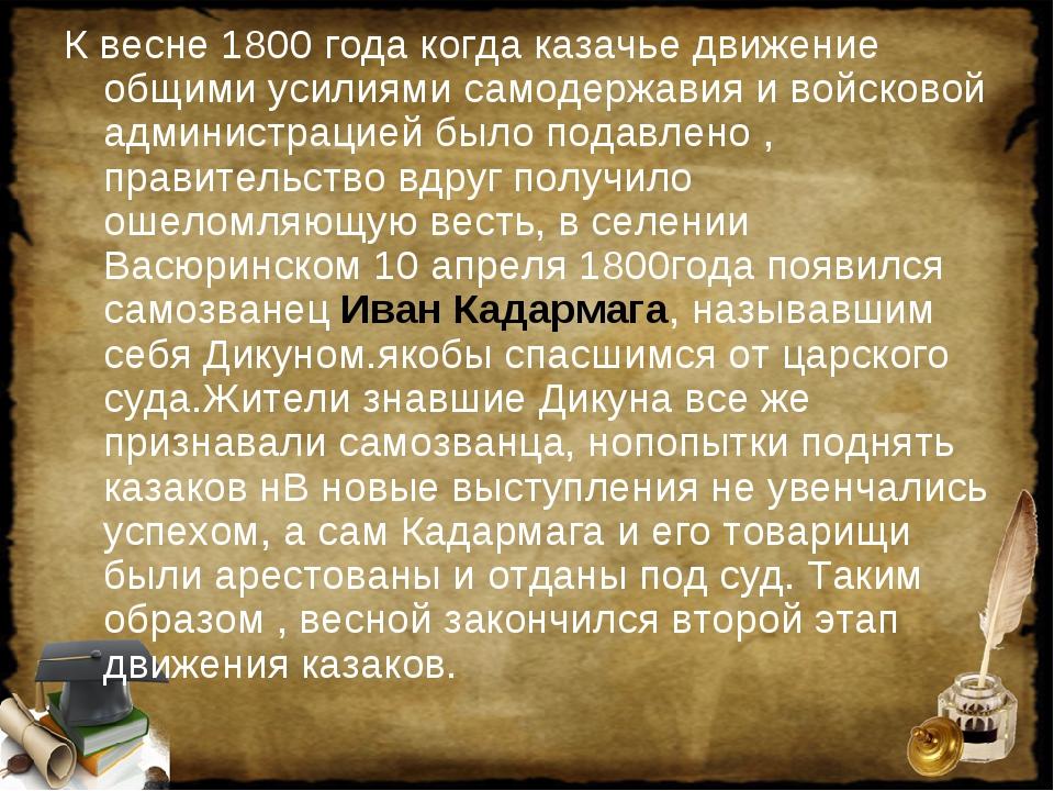 К весне 1800 года когда казачье движение общими усилиями самодержавия и войск...