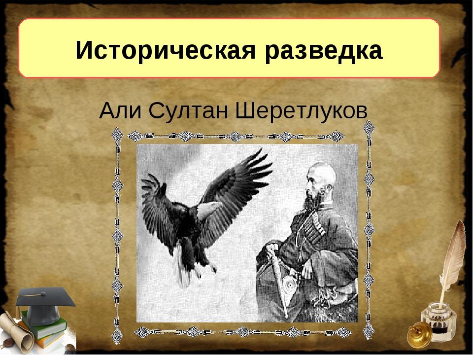 Историческая разведка Али Султан Шеретлуков