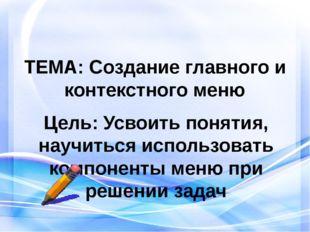 ТЕМА: Создание главного и контекстного меню Цель: Усвоить понятия, научиться