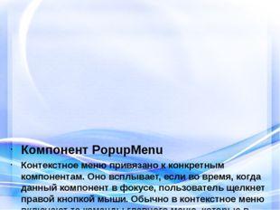 Компонент PopupMenu Контекстное меню привязано к конкретным компонентам. Оно