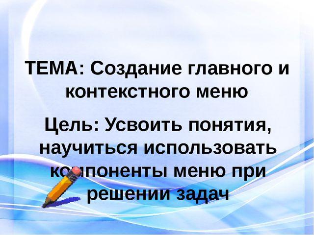 ТЕМА: Создание главного и контекстного меню Цель: Усвоить понятия, научиться...