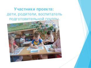 Участники проекта: дети, родители, воспитатель подготовительной группы.