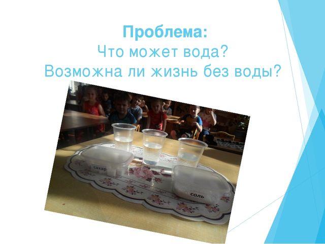 Проблема: Что может вода? Возможна ли жизнь без воды?