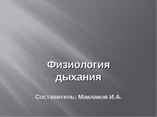 Физиология дыхания Составитель: Маклаков И.А.