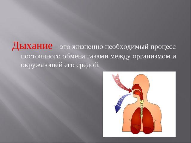Дыхание – это жизненно необходимый процесс постоянного обмена газами между ор...