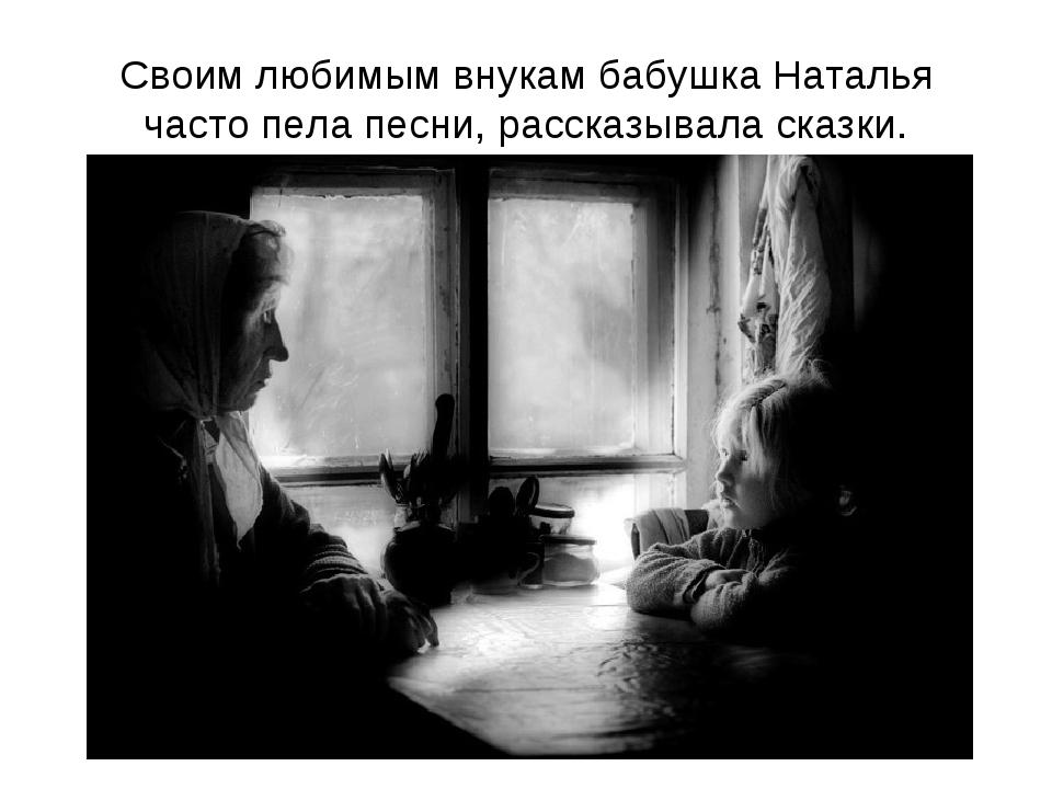 Своим любимым внукам бабушка Наталья часто пела песни, рассказывала сказки.