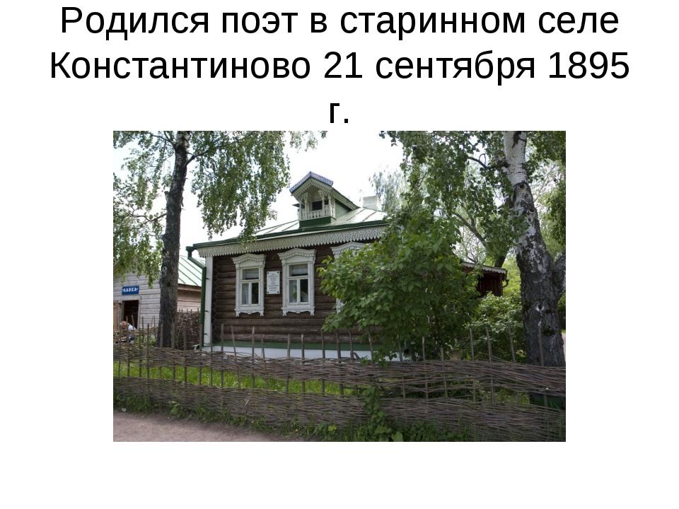 Родился поэт в старинном селе Константиново 21 сентября 1895 г.
