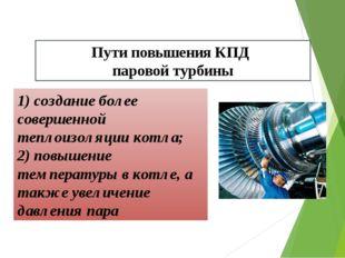 Пути повышения КПД паровой турбины 1) создание более совершенной теплоизоляци