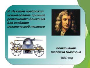 И. Ньютон предложил использовать принцип реактивного движения для создания м