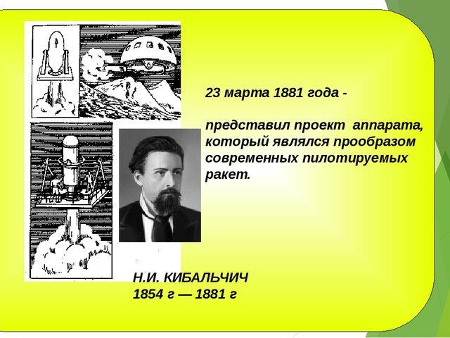 Н.И. КИБАЛЬЧИЧ 1854 г — 1881 г 23 марта 1881 года - представил проект аппара...