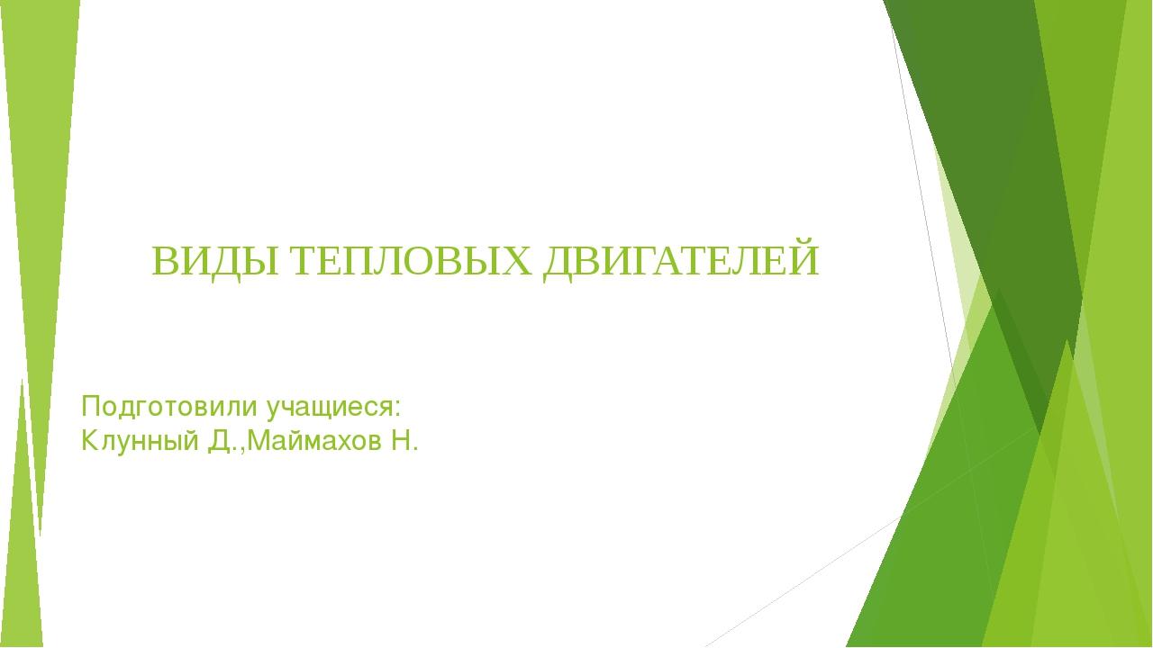 ВИДЫ ТЕПЛОВЫХ ДВИГАТЕЛЕЙ Подготовили учащиеся: Клунный Д.,Маймахов Н.