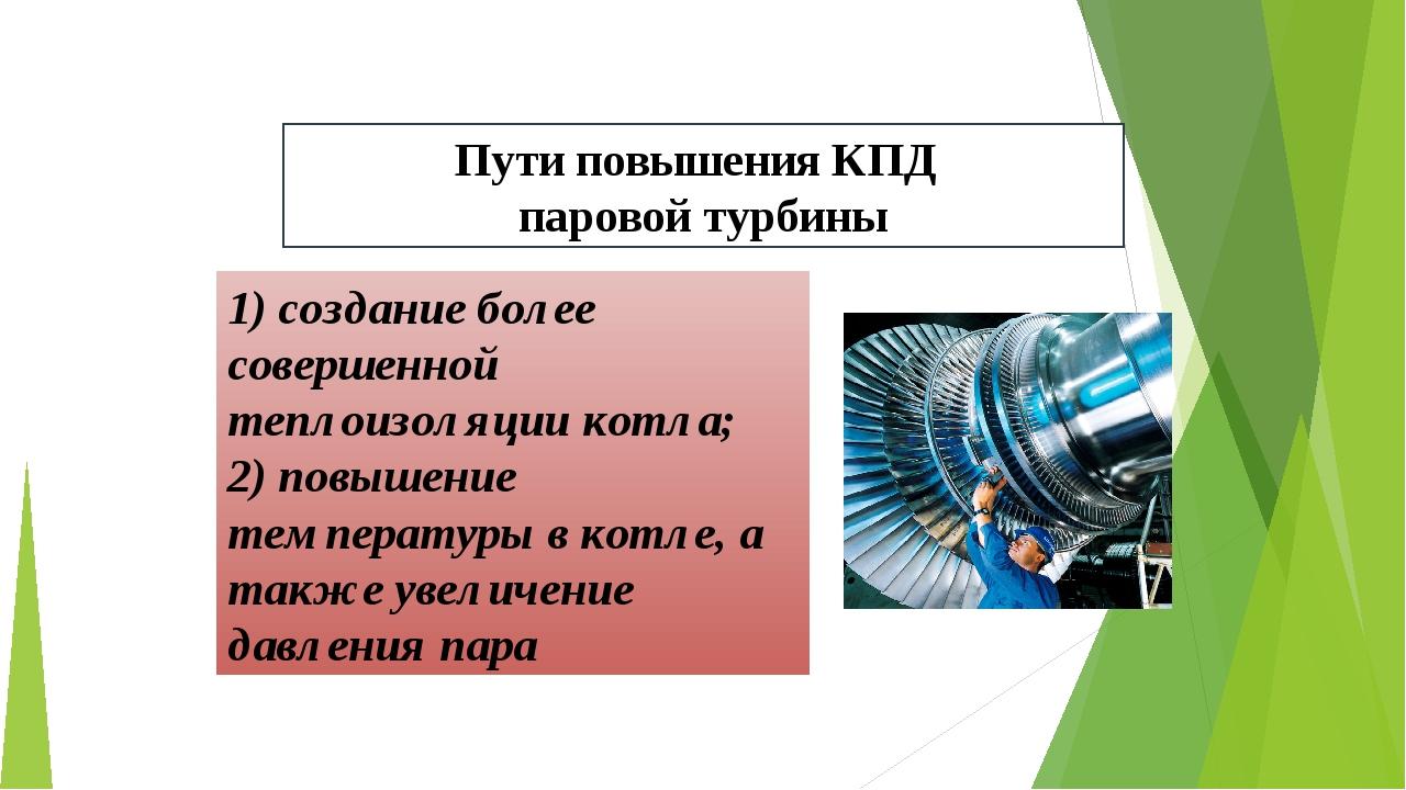 Пути повышения КПД паровой турбины 1) создание более совершенной теплоизоляци...