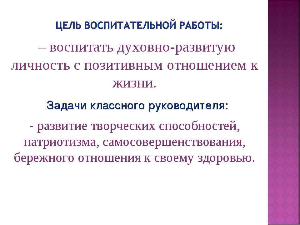 Задачи классного руководителя: – воспитать духовно-развитую личность с позити...