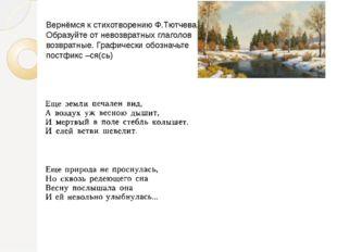 Вернёмся к стихотворению Ф.Тютчева. Образуйте от невозвратных глаголов возвра