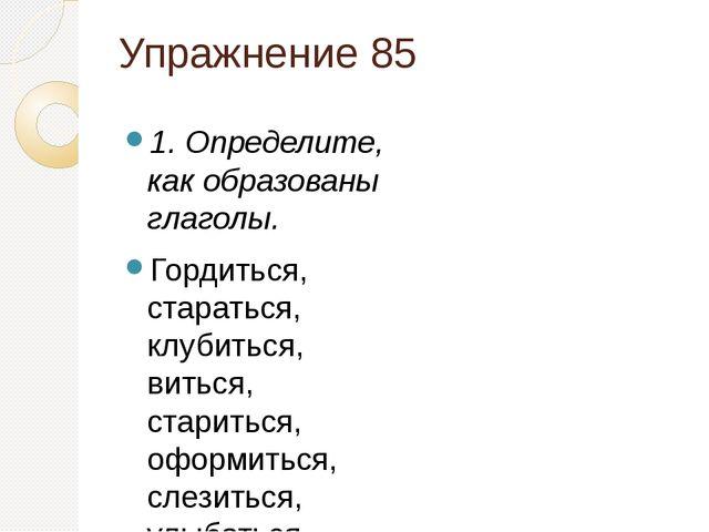 Упражнение 85 1. Определите, как образованы глаголы. Гордиться, стараться, кл...