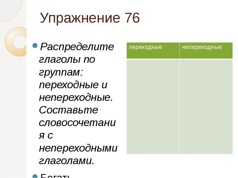 Упражнение 76 Распределите глаголы по группам: переходные и непереходные. Сос...