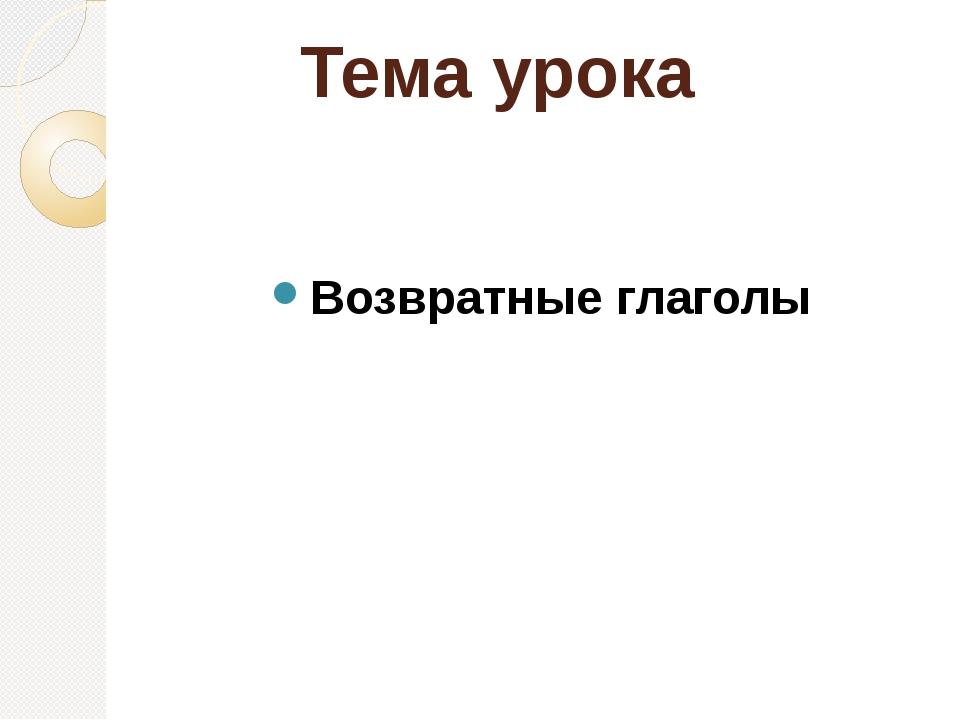 Тема урока Возвратные глаголы