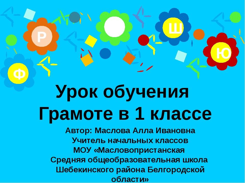А Р Ю Ш Ф Урок обучения Грамоте в 1 классе Автор: Маслова Алла Ивановна Учит...