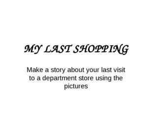MY LAST SHOPPING Make a story about your last visit to a department store usi