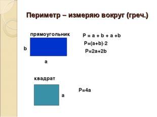 Периметр – измеряю вокруг (греч.) прямоугольник Р=(a+b)·2 P=2a+2b квадрат P=4