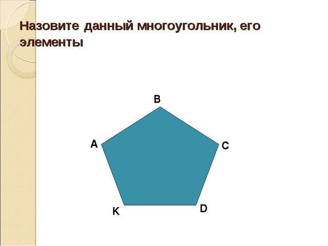 Назовите данный многоугольник, его элементы А B C D K