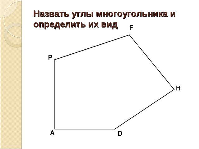 Назвать углы многоугольника и определить их вид P F H D A