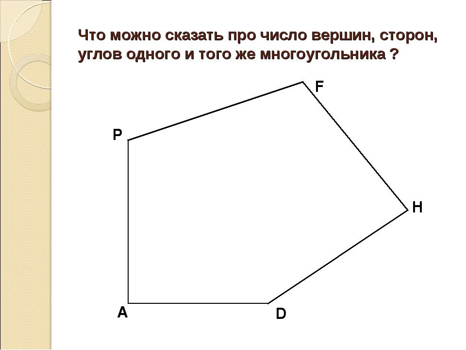 Что можно сказать про число вершин, сторон, углов одного и того же многоуголь...