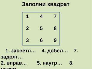 Заполни квадрат     1. засветл…    4. добел…    7. задолг…  2. вправ…